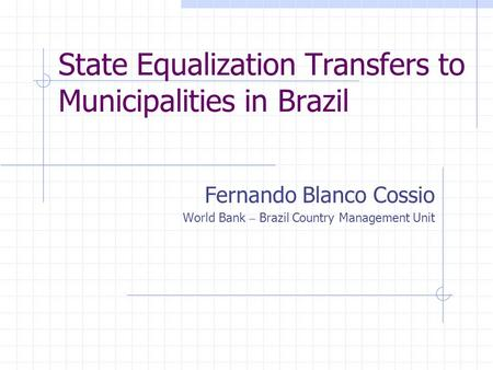 State Equalization Transfers to Municipalities in Brazil Fernando Blanco Cossio World Bank – Brazil Country Management Unit.