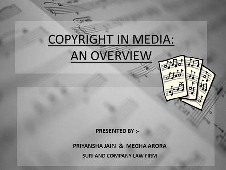 COPYRIGHT IN MEDIA: AN OVERVIEW PRESENTED BY :- PRIYANSHA JAIN & MEGHA ARORA SURI AND COMPANY LAW FIRM.