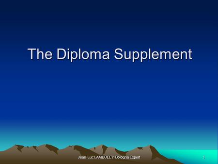 1 Jean-Luc LAMBOLEY, Bologna Expert The Diploma Supplement.