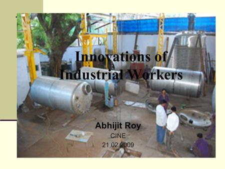 Innovations of Industrial Workers Abhijit Roy CINE 21.02.2009.