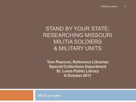 StLGS presents 1 STAND BY YOUR STATE: RESEARCHING MISSOURI MILITIA SOLDIERS & MILITARY UNITS StLGS presents: Tom Pearson, Reference Librarian Special Collections.