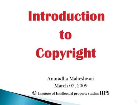 Anuradha Maheshwari March 07, 2009 © Institute <strong>of</strong> Intellectual property studies IIPS 1.