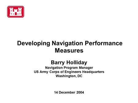 Developing Navigation Performance Measures Barry Holliday Navigation Program Manager US Army Corps of Engineers Headquarters Washington, DC 14 December.
