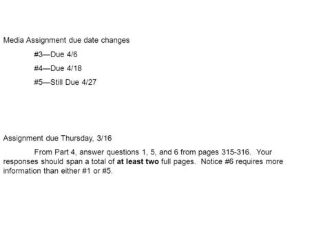 Media Assignment due date changes #3—Due 4/6 #4—Due 4/18 #5—Still Due 4/27 Assignment due Thursday, 3/16 From Part 4, answer questions 1, 5, and 6 from.