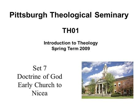 Set 7 Doctrine of God Early Church to Nicea TH01 Introduction to Theology Spring Term 2009 Pittsburgh Theological Seminary.