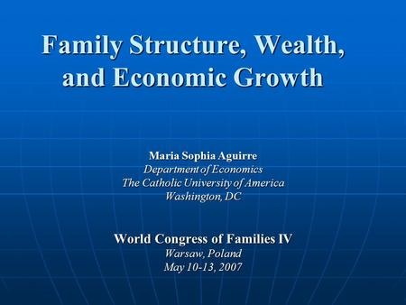 Family Structure, Wealth, and Economic Growth Maria Sophia Aguirre Department of Economics The Catholic University of America Washington, DC World Congress.