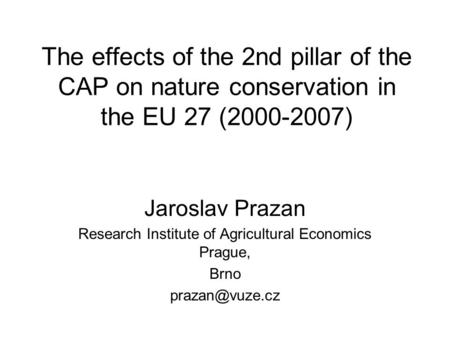 The effects of the 2nd pillar of the CAP on nature conservation in the EU 27 (2000-2007) Jaroslav Prazan Research Institute of Agricultural Economics Prague,