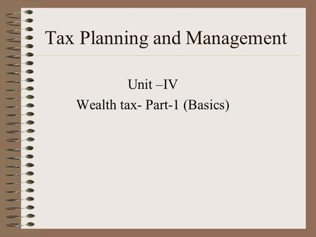 Tax Planning and Management Unit –IV Wealth tax- Part-1 (Basics)