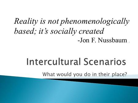 What would you do in their place? Reality is not phenomenologically based; it's socially created -Jon F. Nussbaum.