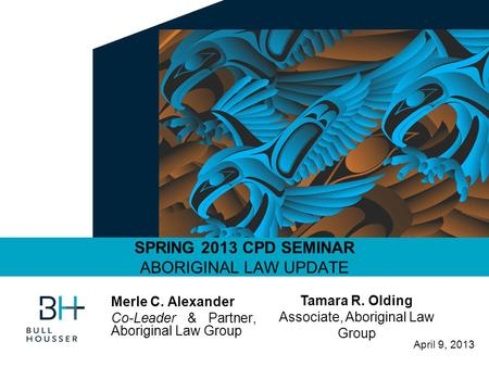 April 9, 2013 SPRING 2013 CPD SEMINAR ABORIGINAL LAW UPDATE Merle C. Alexander Co-Leader & Partner, Aboriginal Law Group Tamara R. Olding Associate, Aboriginal.