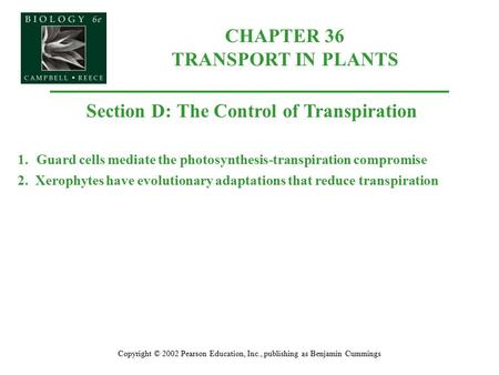 Copyright © 2002 Pearson Education, Inc., publishing as Benjamin Cummings Section D: The Control of Transpiration 1.Guard cells mediate the photosynthesis-transpiration.