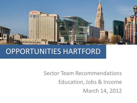 OPPORTUNITIES HARTFORD Sector Team Recommendations Education, Jobs & Income March 14, 2012.