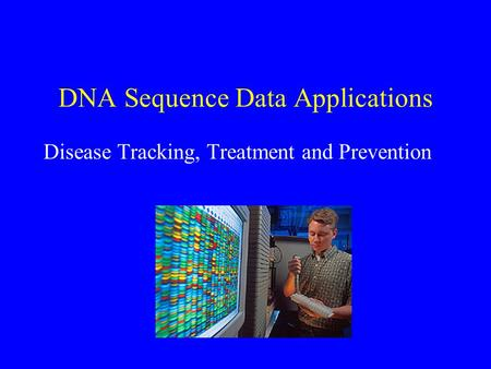 DNA Sequence Data Applications Disease Tracking, Treatment and Prevention.