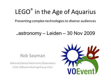 LEGO ® in the Age of Aquarius Presenting complex technologies to diverse audiences. astronomy – Leiden – 30 Nov 2009 Rob Seaman National Optical Astronomy.