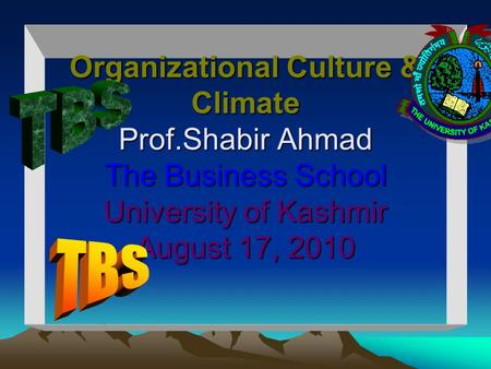 Organizational Culture & Climate Prof.Shabir Ahmad The Business School University of Kashmir August 17, 2010 Organizational Culture & Climate Prof.Shabir.