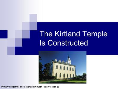 The Kirtland Temple Is Constructed Primary 5: Doctrine and Covenants: Church History lesson 25.