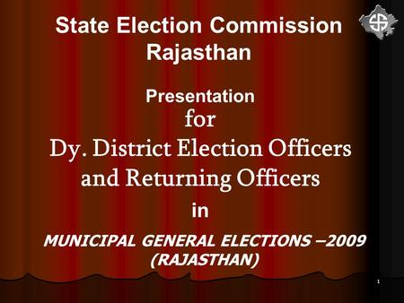 1 State Election Commission Rajasthan Presentation for Dy. District Election Officers and Returning Officers <strong>in</strong> MUNICIPAL GENERAL ELECTIONS –2009 (RAJASTHAN)