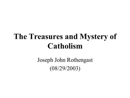 The Treasures <strong>and</strong> Mystery of Catholism Joseph John Rothengast (08/29/2003)