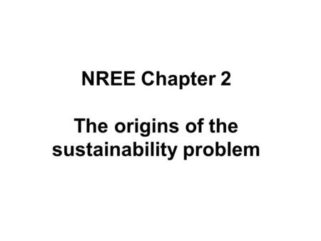 NREE Chapter 2 The origins of the sustainability problem.