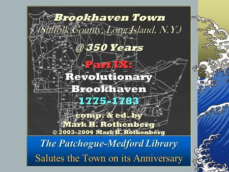 Brookhaven Town (Suffolk County, Long Island, 350 <strong>Years</strong> Part IX: Revolutionary Brookhaven 1775-1783 comp. & ed. by Mark H. Rothenberg © 2003-2004.