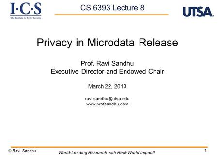 1 Privacy in Microdata Release Prof. Ravi Sandhu Executive Director and Endowed Chair March 22, 2013  © Ravi Sandhu.