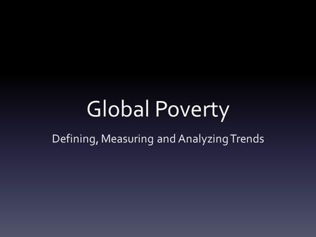 Global Poverty Defining, Measuring and Analyzing Trends.