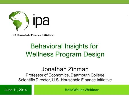 June 11, 2014HelloWallet Webinar Behavioral Insights for Wellness Program Design Jonathan Zinman Professor of Economics, Dartmouth College Scientific Director,