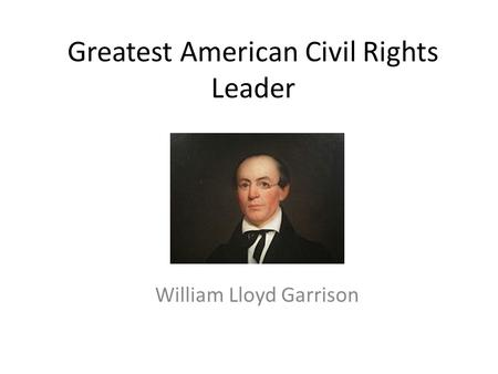 Greatest American Civil Rights Leader William Lloyd Garrison.