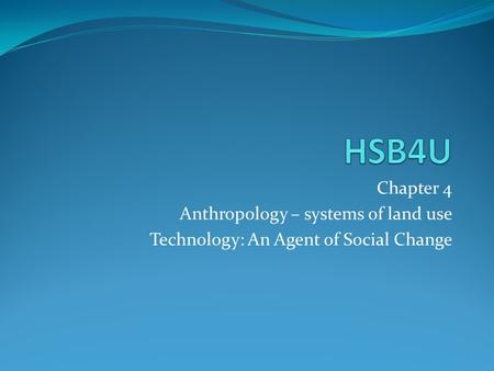 Chapter 4 Anthropology – systems of land use Technology: An Agent of Social Change.