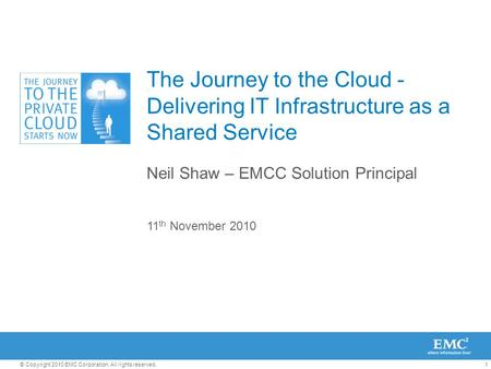 1© Copyright 2010 EMC Corporation. All rights reserved. The Journey to the Cloud - Delivering IT Infrastructure as a Shared Service Neil Shaw – EMCC Solution.
