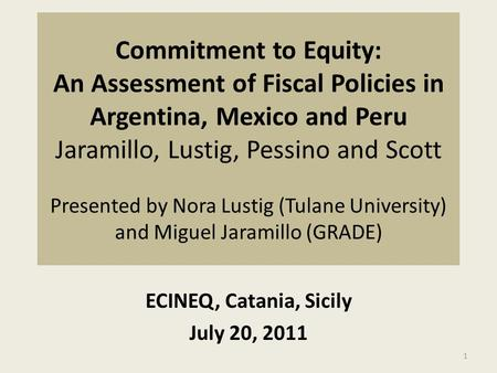 Commitment to Equity: An Assessment of Fiscal Policies in Argentina, Mexico and Peru Jaramillo, Lustig, Pessino and Scott Presented by Nora Lustig (Tulane.