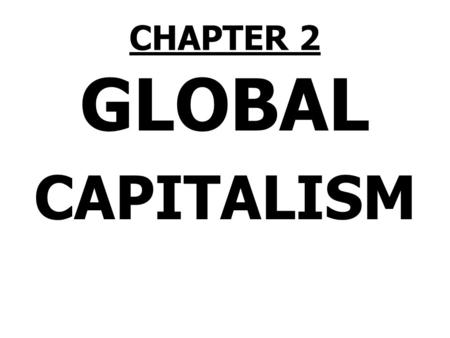 CHAPTER 2 <strong>GLOBAL</strong> CAPITALISM. MEET CAP 1.Capitalism (CAP) runs the world. 2.CAP is more powerful than any nation, government, corporation, institution,