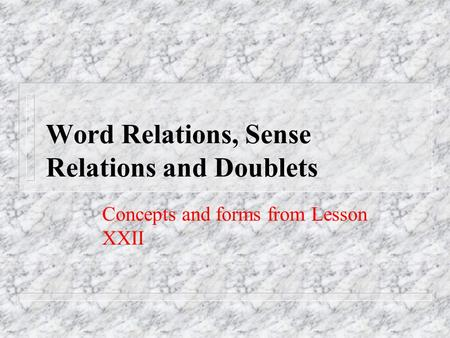 Word Relations, Sense Relations and Doublets Concepts and forms from Lesson XXII.