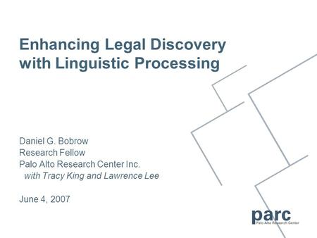 Daniel G. Bobrow Research Fellow Palo Alto Research Center Inc. with Tracy King and Lawrence Lee June 4, 2007 Enhancing Legal Discovery with Linguistic.