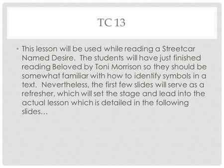 TC 13 This lesson will be used while reading a Streetcar Named Desire. The students will have just finished reading Beloved by Toni Morrison so they should.