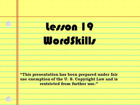 "Lesson 19 WordSkills ""This presentation has been prepared under fair use exemption of the U. S. Copyright Law and is restricted from further use."""