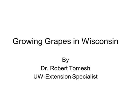 Growing Grapes in Wisconsin By Dr. Robert Tomesh UW-Extension Specialist.