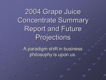 2004 Grape Juice Concentrate Summary Report and Future Projections A paradigm shift in business philosophy is upon us.
