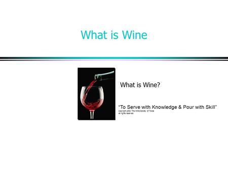 "What is Wine What is Wine? ""To Serve with Knowledge & Pour with Skill"" copyright 2002 The Wine Society of Texas all rights reserved."
