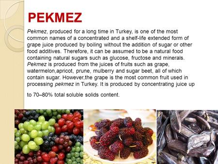 PEKMEZ Pekmez, produced for a long time in Turkey, is one of the most common names of a concentrated and a shelf-life extended form of grape juice produced.