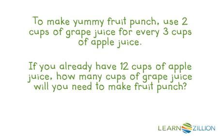 To make yummy fruit punch, use 2 cups of grape juice for every 3 cups of apple juice. If you already have 12 cups of apple juice, how many cups of grape.