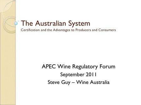 The Australian System Certification and the Advantages to Producers and Consumers APEC Wine Regulatory Forum September 2011 Steve Guy – Wine Australia.