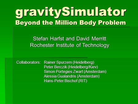 GravitySimulator Beyond the Million Body Problem Collaborators:Rainer Spurzem (Heidelberg) Peter Berczik (Heidelberg/Kiev) Simon Portegies Zwart (Amsterdam)