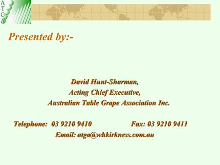 Presented by:- David Hunt-Sharman, Acting Chief Executive, Australian Table Grape Association Inc. Telephone: 03 9210 9410 Fax: 03 9210 9411