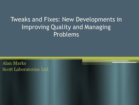Tweaks and Fixes: New Developments in Improving Quality and Managing Problems Alan Marks Scott Laboratories Ltd.