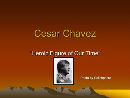 "Cesar Chavez ""Heroic Figure of Our Time"" Photo by Caliosphere."