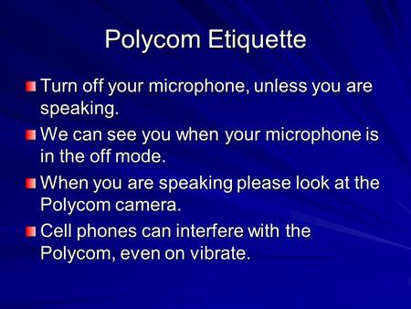 Polycom Etiquette Turn off your microphone, unless you are speaking. We can see you when your microphone is in the off mode. When you are speaking please.