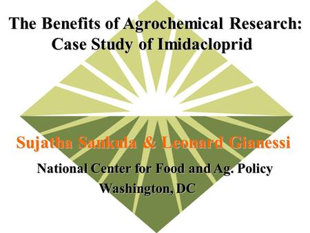 National Center for Food and Ag. Policy Washington, DC The Benefits of Agrochemical Research: Case Study of Imidacloprid Case Study of Imidacloprid Sujatha.
