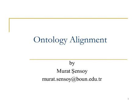 By Murat Şensoy murat.sensoy@boun.edu.tr Ontology Alignment by Murat Şensoy murat.sensoy@boun.edu.tr.