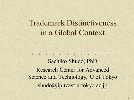 1 Trademark Distinctiveness in a Global Context Sachiko Shudo, PhD Research Center for Advanced Science and Technology, U of Tokyo